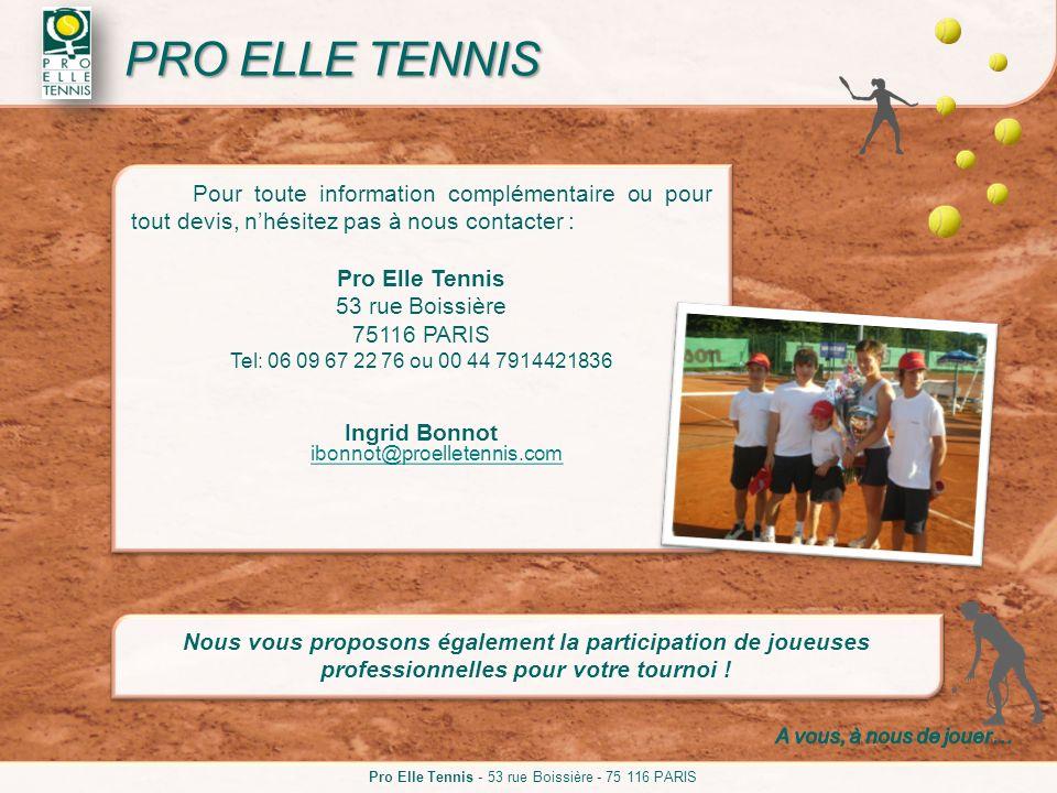Pour toute information complémentaire ou pour tout devis, nhésitez pas à nous contacter : Pro Elle Tennis 53 rue Boissière 75116 PARIS Tel: 06 09 67 2