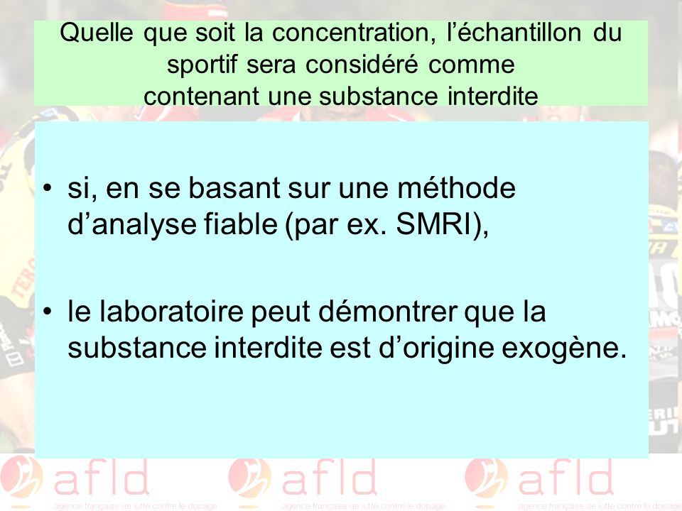 Quelle que soit la concentration, léchantillon du sportif sera considéré comme contenant une substance interdite si, en se basant sur une méthode dana