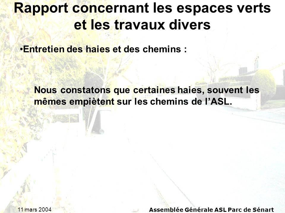 11 mars 2004 Assemblée Générale ASL Parc de Sénart Rapport concernant les espaces verts et les travaux divers Entretien des haies et des chemins : Nous constatons que certaines haies, souvent les mêmes empiètent sur les chemins de lASL.