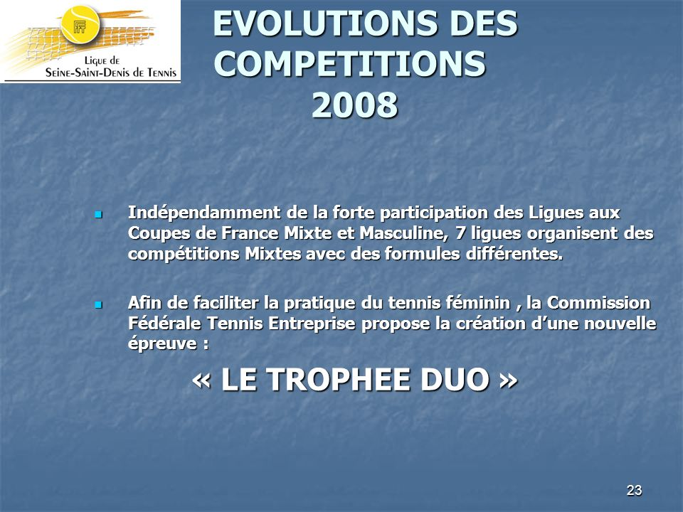 23 EVOLUTIONS DES COMPETITIONS 2008 EVOLUTIONS DES COMPETITIONS 2008 Indépendamment de la forte participation des Ligues aux Coupes de France Mixte et