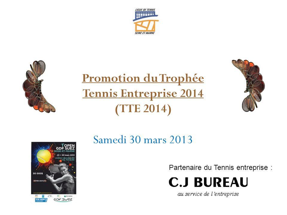 Promotion du Trophée Tennis Entreprise 2014 (TTE 2014) Samedi 30 mars 2013 Partenaire du Tennis entreprise :
