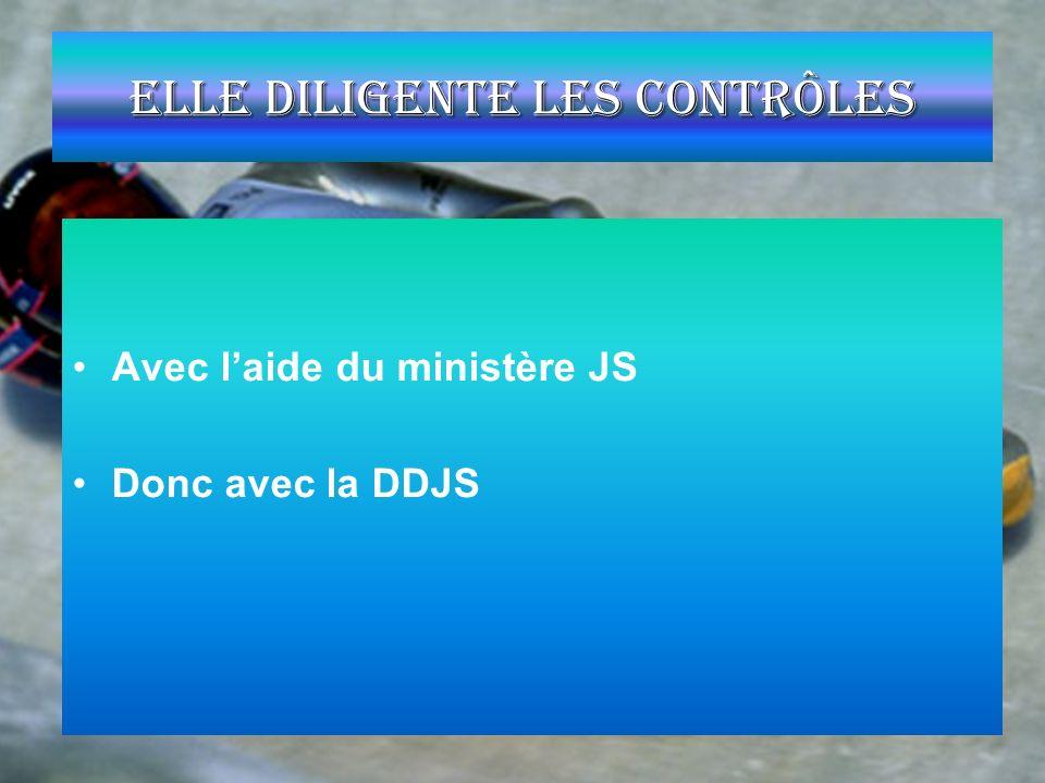 Elle diligente les contrôles Avec laide du ministère JS Donc avec la DDJS