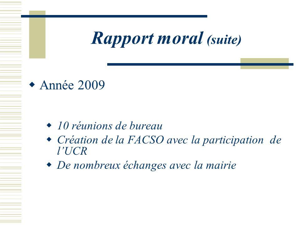 Rapport moral (suite) Année 2009 10 réunions de bureau Création de la FACSO avec la participation de lUCR De nombreux échanges avec la mairie