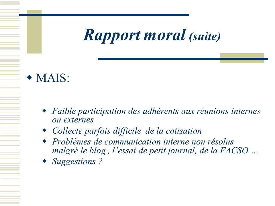 Rapport moral (suite) MAIS: Faible participation des adhérents aux réunions internes ou externes Collecte parfois difficile de la cotisation Problèmes
