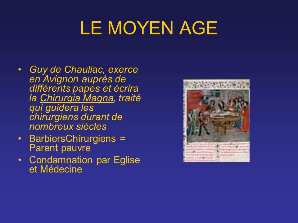 LE MOYEN AGE Guy de Chauliac, exerce en Avignon auprès de différents papes et écrira la Chirurgia Magna, traité qui guidera les chirurgiens durant de