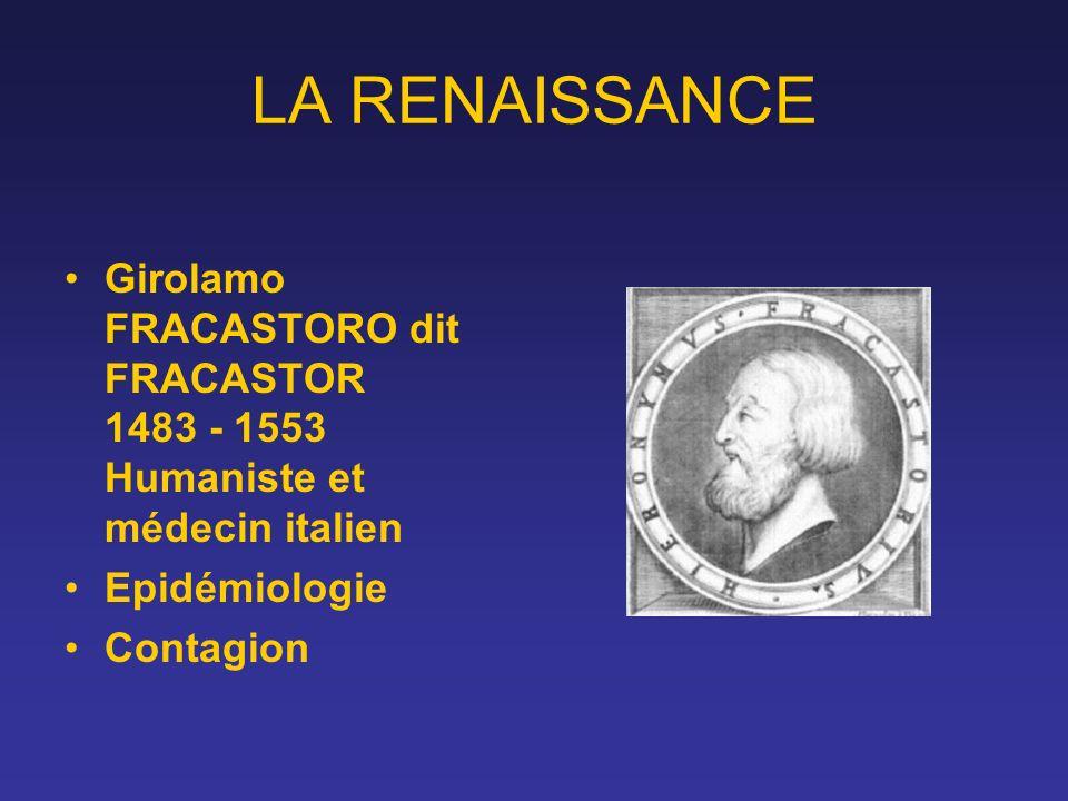 LA RENAISSANCE Girolamo FRACASTORO dit FRACASTOR 1483 - 1553 Humaniste et médecin italien Epidémiologie Contagion