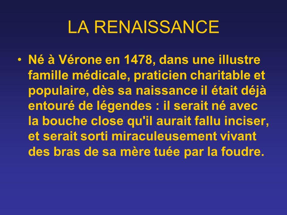 LA RENAISSANCE Né à Vérone en 1478, dans une illustre famille médicale, praticien charitable et populaire, dès sa naissance il était déjà entouré de l