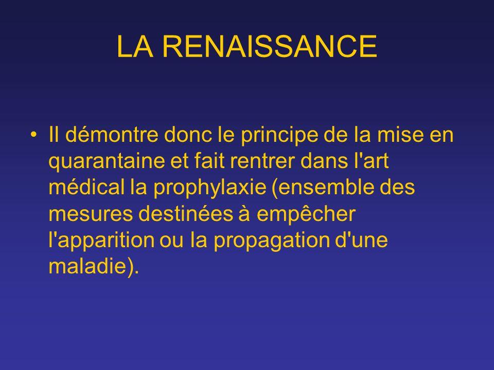 LA RENAISSANCE Il démontre donc le principe de la mise en quarantaine et fait rentrer dans l'art médical la prophylaxie (ensemble des mesures destinée