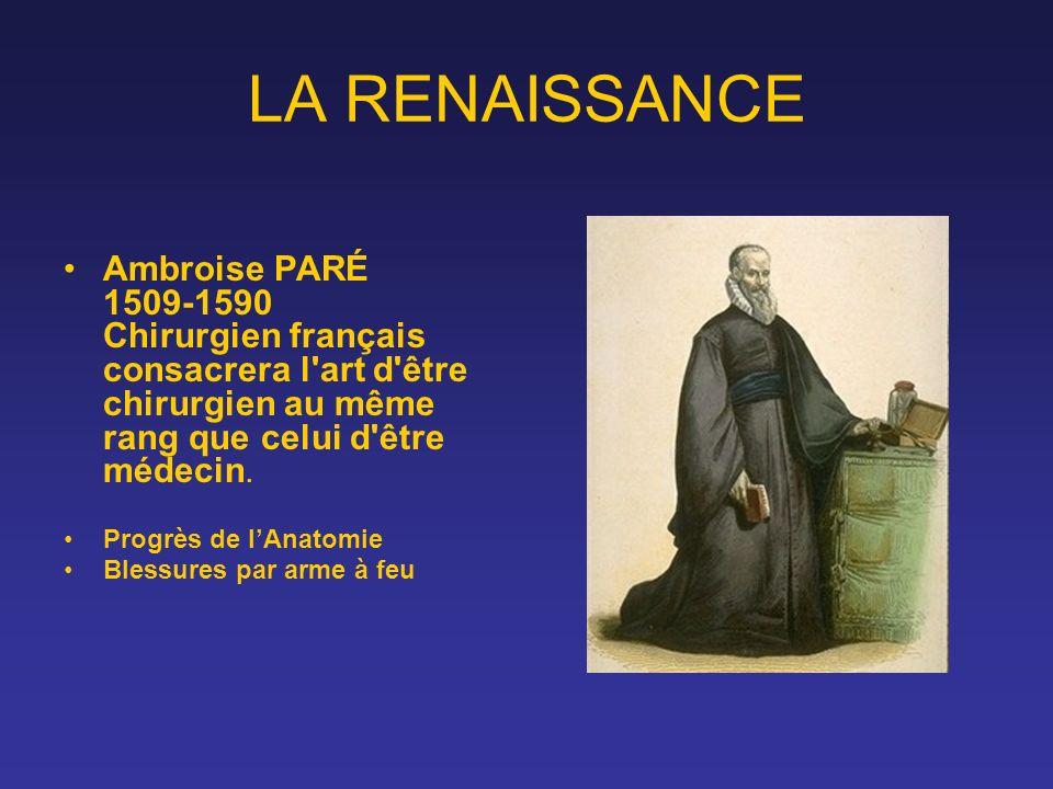 LA RENAISSANCE Ambroise PARÉ 1509-1590 Chirurgien français consacrera l'art d'être chirurgien au même rang que celui d'être médecin. Progrès de lAnato