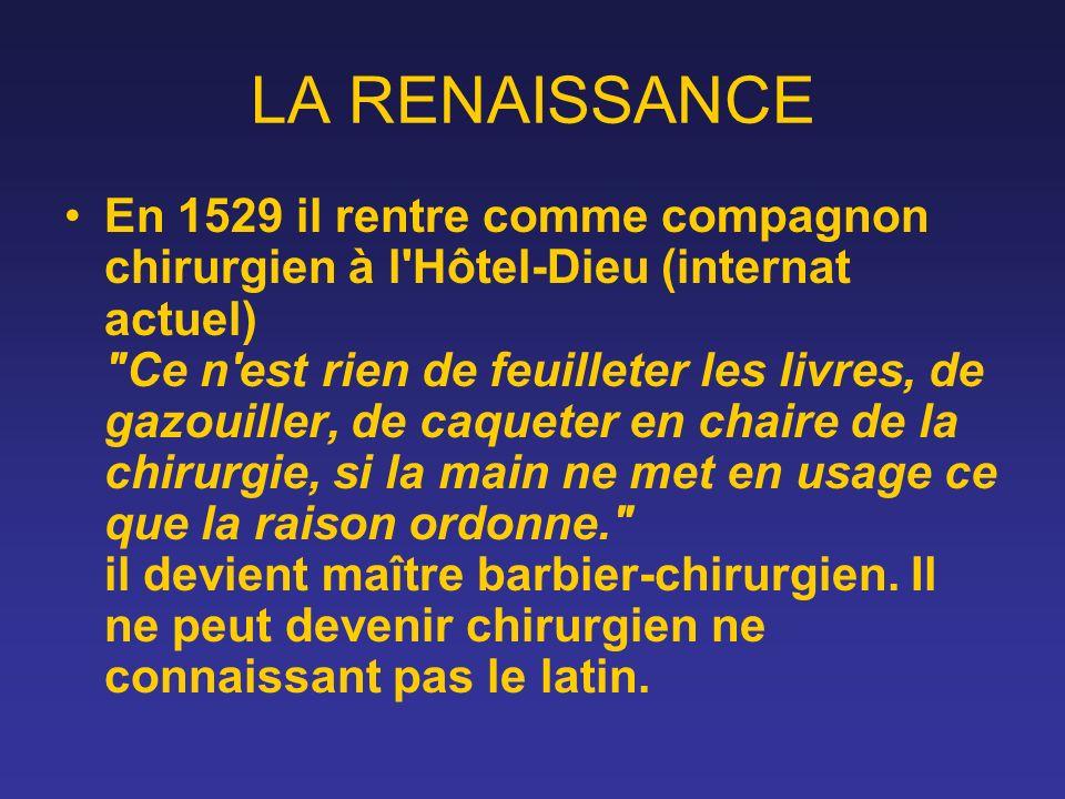LA RENAISSANCE En 1529 il rentre comme compagnon chirurgien à l'Hôtel-Dieu (internat actuel)