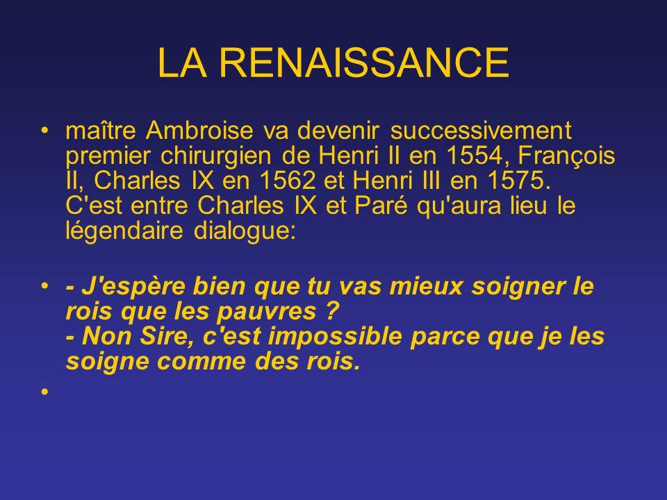LA RENAISSANCE maître Ambroise va devenir successivement premier chirurgien de Henri II en 1554, François II, Charles IX en 1562 et Henri III en 1575.