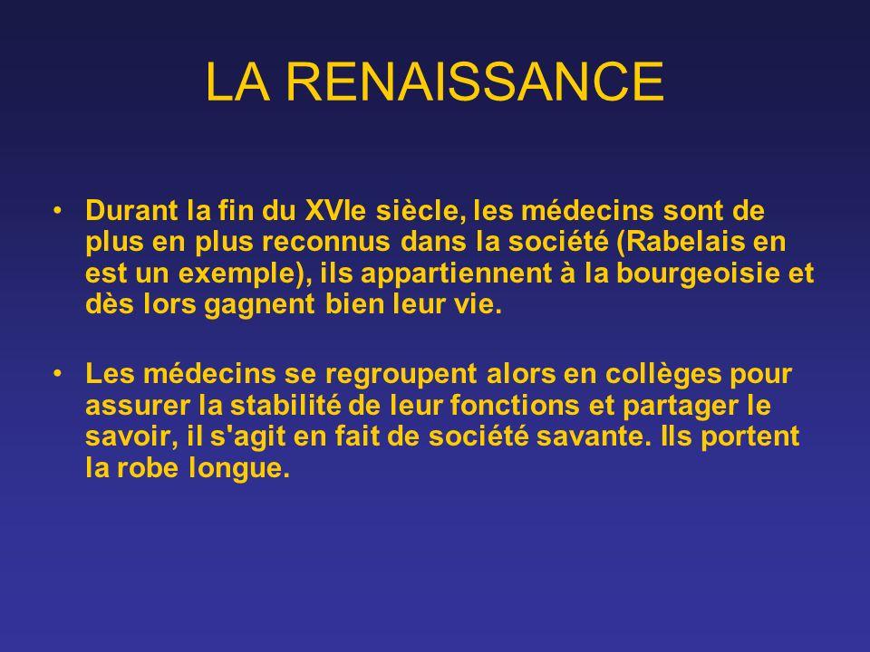 LA RENAISSANCE Durant la fin du XVIe siècle, les médecins sont de plus en plus reconnus dans la société (Rabelais en est un exemple), ils appartiennen