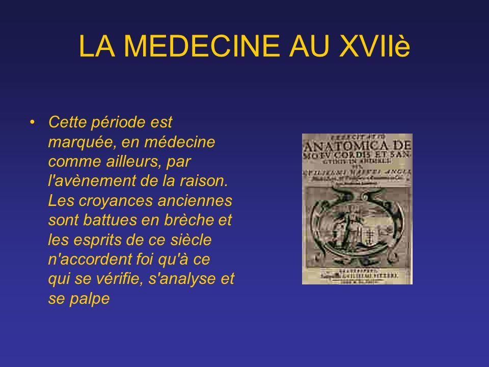 LA MEDECINE AU XVIIè Cette période est marquée, en médecine comme ailleurs, par l'avènement de la raison. Les croyances anciennes sont battues en brèc
