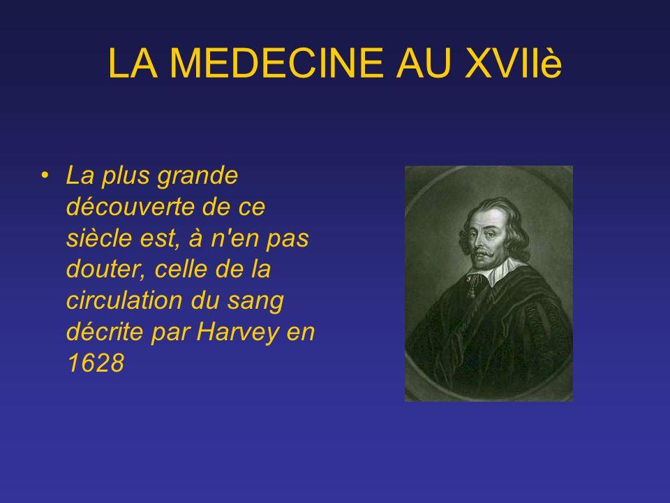 LA MEDECINE AU XVIIè La plus grande découverte de ce siècle est, à n'en pas douter, celle de la circulation du sang décrite par Harvey en 1628