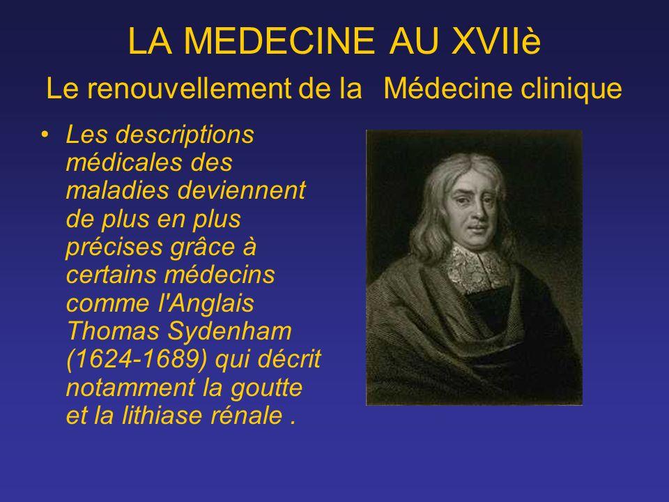 LA MEDECINE AU XVIIè Le renouvellement de la Médecine clinique Les descriptions médicales des maladies deviennent de plus en plus précises grâce à cer