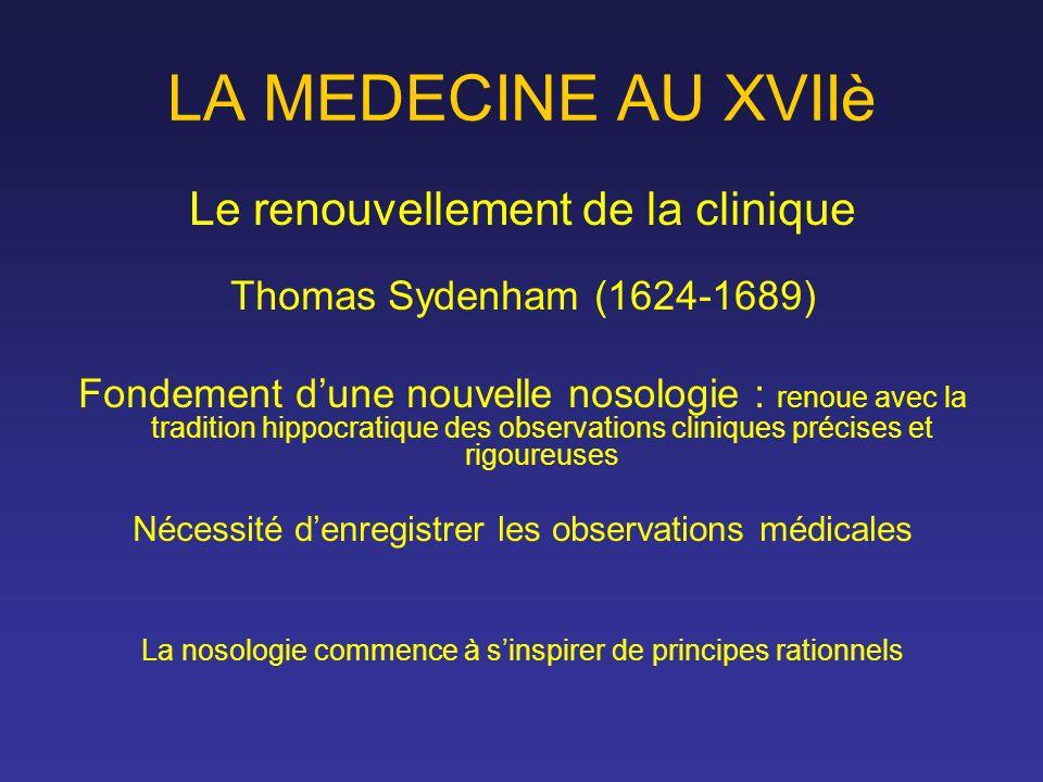 LA MEDECINE AU XVIIè Le renouvellement de la clinique Thomas Sydenham (1624-1689) Fondement dune nouvelle nosologie : renoue avec la tradition hippocr