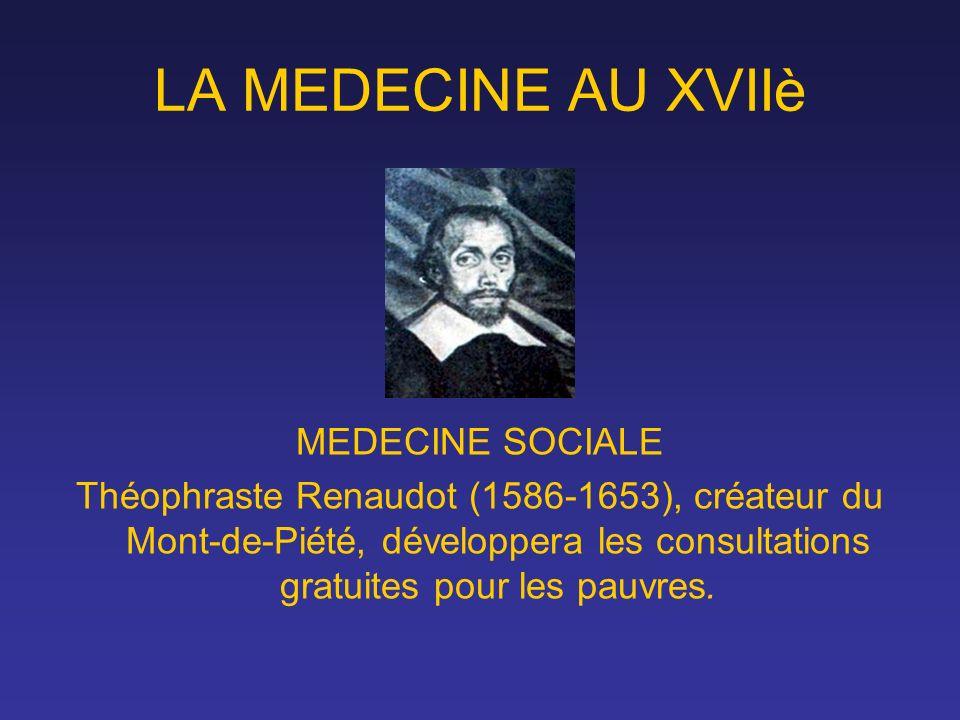 LA MEDECINE AU XVIIè MEDECINE SOCIALE Théophraste Renaudot (1586-1653), créateur du Mont-de-Piété, développera les consultations gratuites pour les pa
