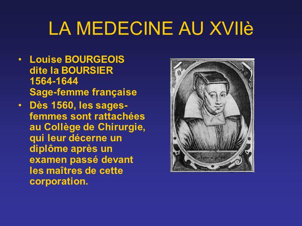 LA MEDECINE AU XVIIè Louise BOURGEOIS dite la BOURSIER 1564-1644 Sage-femme française Dès 1560, les sages- femmes sont rattachées au Collège de Chirur