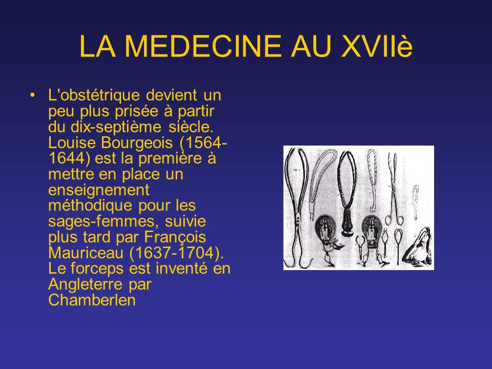 LA MEDECINE AU XVIIè L'obstétrique devient un peu plus prisée à partir du dix-septième siècle. Louise Bourgeois (1564- 1644) est la première à mettre