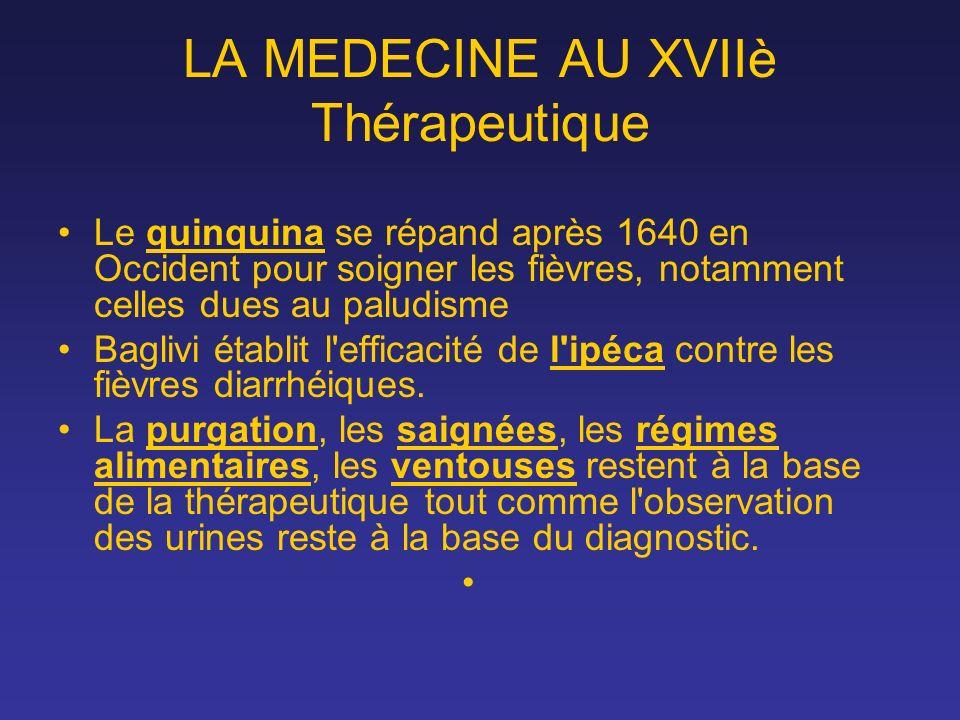 LA MEDECINE AU XVIIè Thérapeutique Le quinquina se répand après 1640 en Occident pour soigner les fièvres, notamment celles dues au paludisme Baglivi