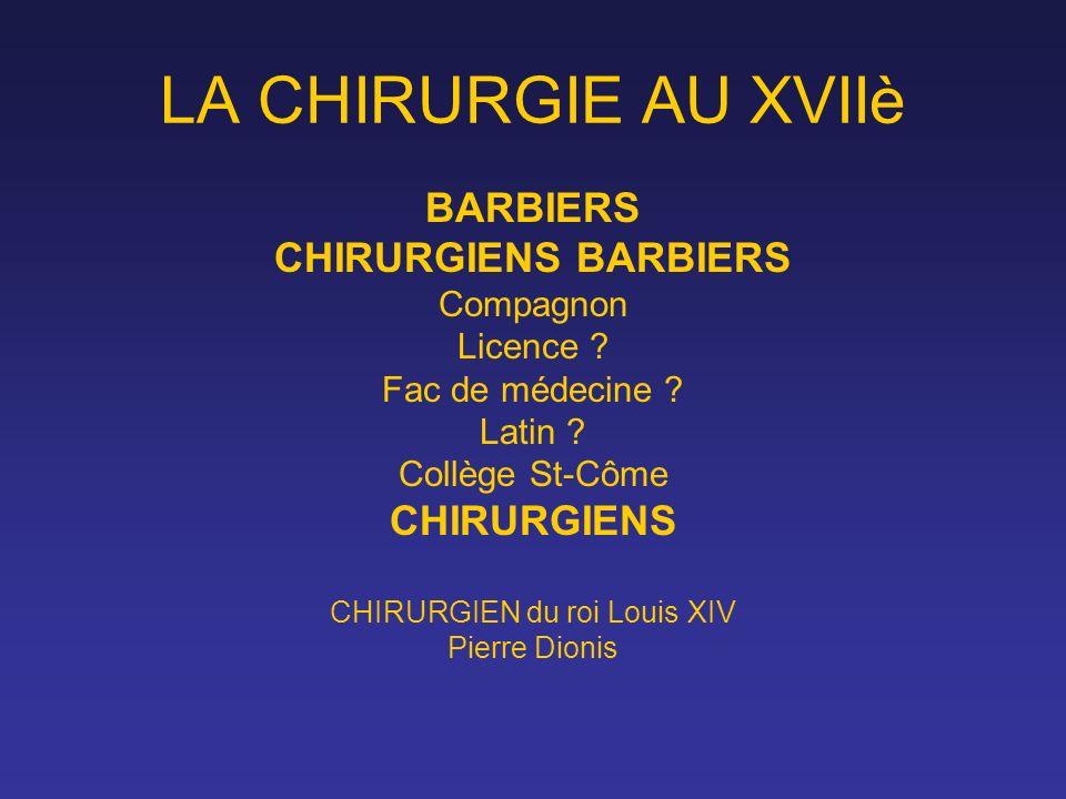 LA CHIRURGIE AU XVIIè BARBIERS CHIRURGIENS BARBIERS Compagnon Licence ? Fac de médecine ? Latin ? Collège St-Côme CHIRURGIENS CHIRURGIEN du roi Louis