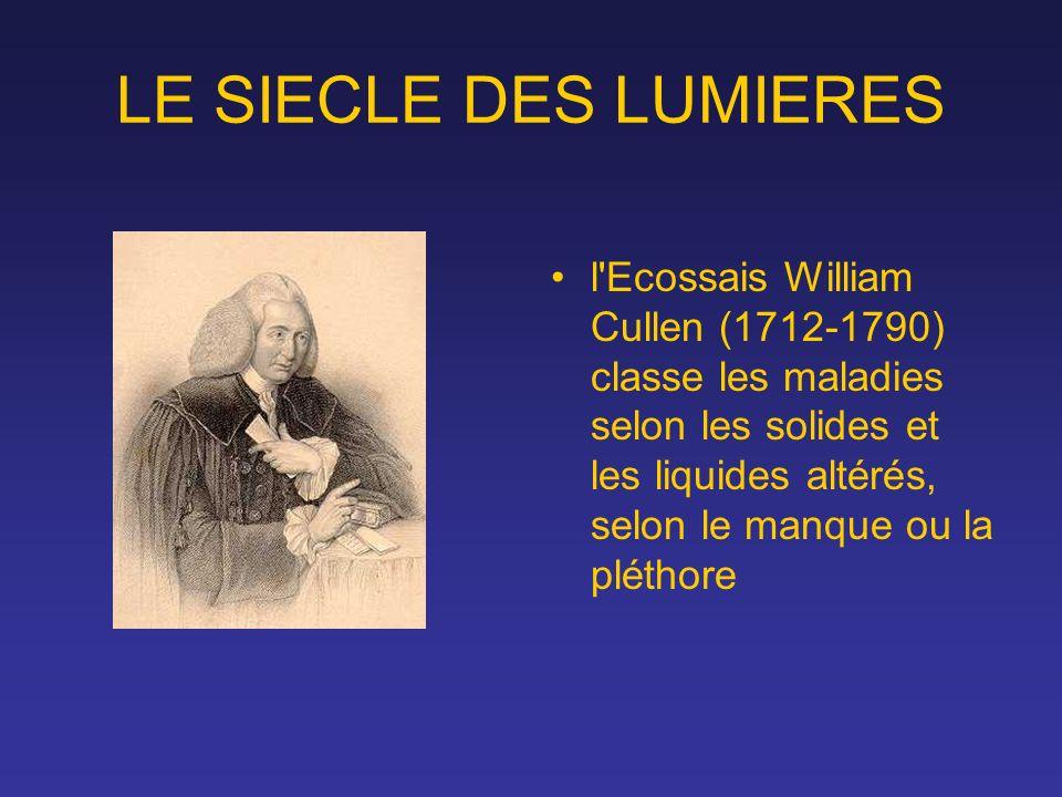 LE SIECLE DES LUMIERES l'Ecossais William Cullen (1712-1790) classe les maladies selon les solides et les liquides altérés, selon le manque ou la plét
