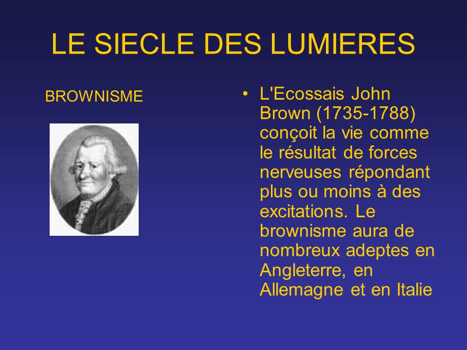 LE SIECLE DES LUMIERES L'Ecossais John Brown (1735-1788) conçoit la vie comme le résultat de forces nerveuses répondant plus ou moins à des excitation