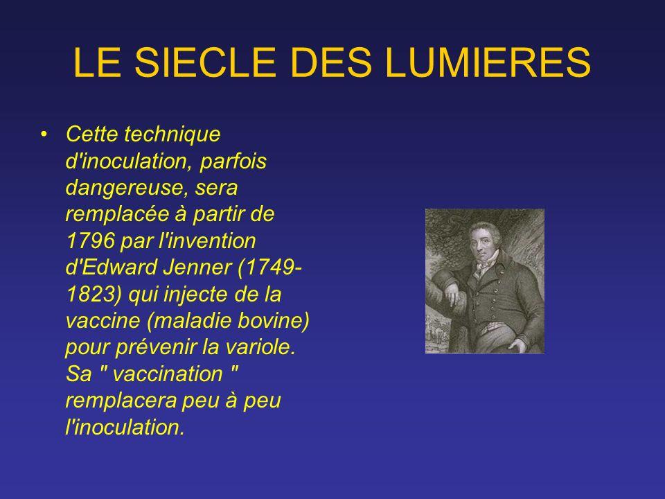 LE SIECLE DES LUMIERES Cette technique d'inoculation, parfois dangereuse, sera remplacée à partir de 1796 par l'invention d'Edward Jenner (1749- 1823)
