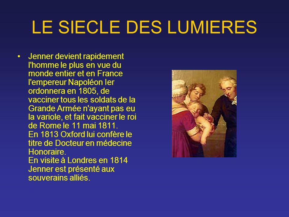 LE SIECLE DES LUMIERES Jenner devient rapidement l'homme le plus en vue du monde entier et en France l'empereur Napoléon Ier ordonnera en 1805, de vac