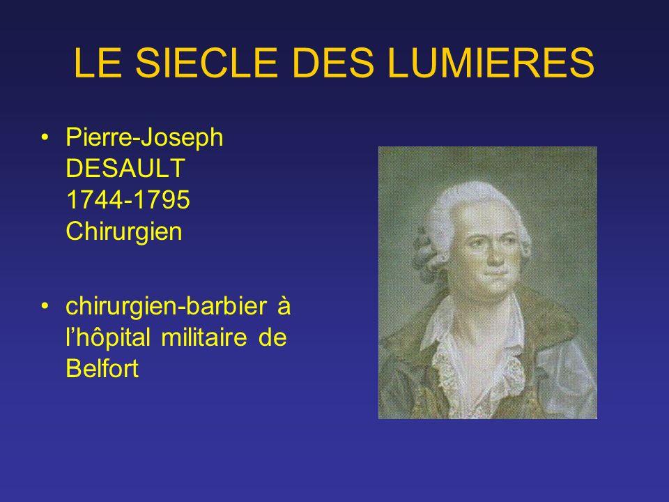 LE SIECLE DES LUMIERES Pierre-Joseph DESAULT 1744-1795 Chirurgien chirurgien-barbier à lhôpital militaire de Belfort