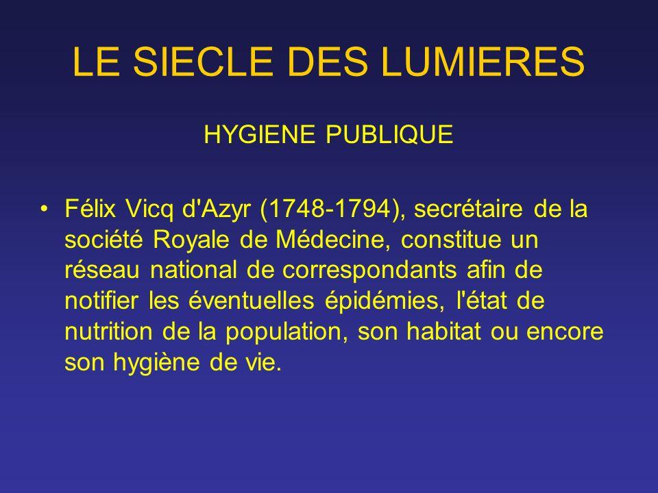 LE SIECLE DES LUMIERES HYGIENE PUBLIQUE Félix Vicq d'Azyr (1748-1794), secrétaire de la société Royale de Médecine, constitue un réseau national de co
