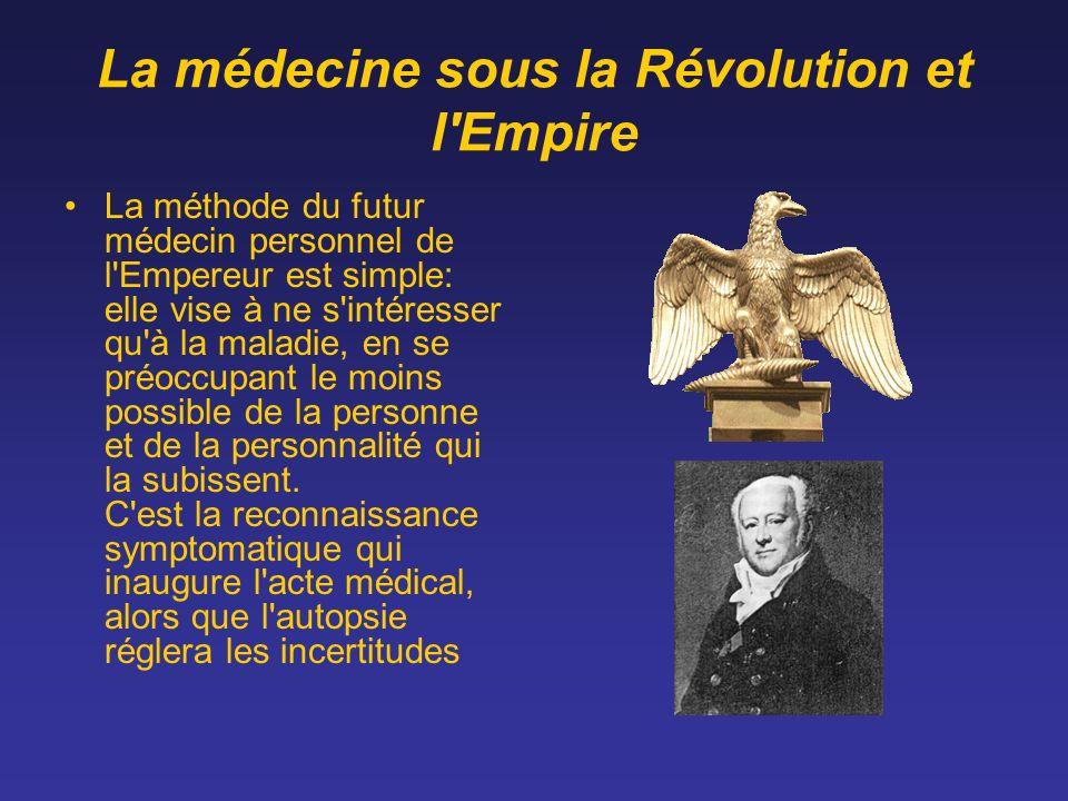 La médecine sous la Révolution et l'Empire La méthode du futur médecin personnel de l'Empereur est simple: elle vise à ne s'intéresser qu'à la maladie