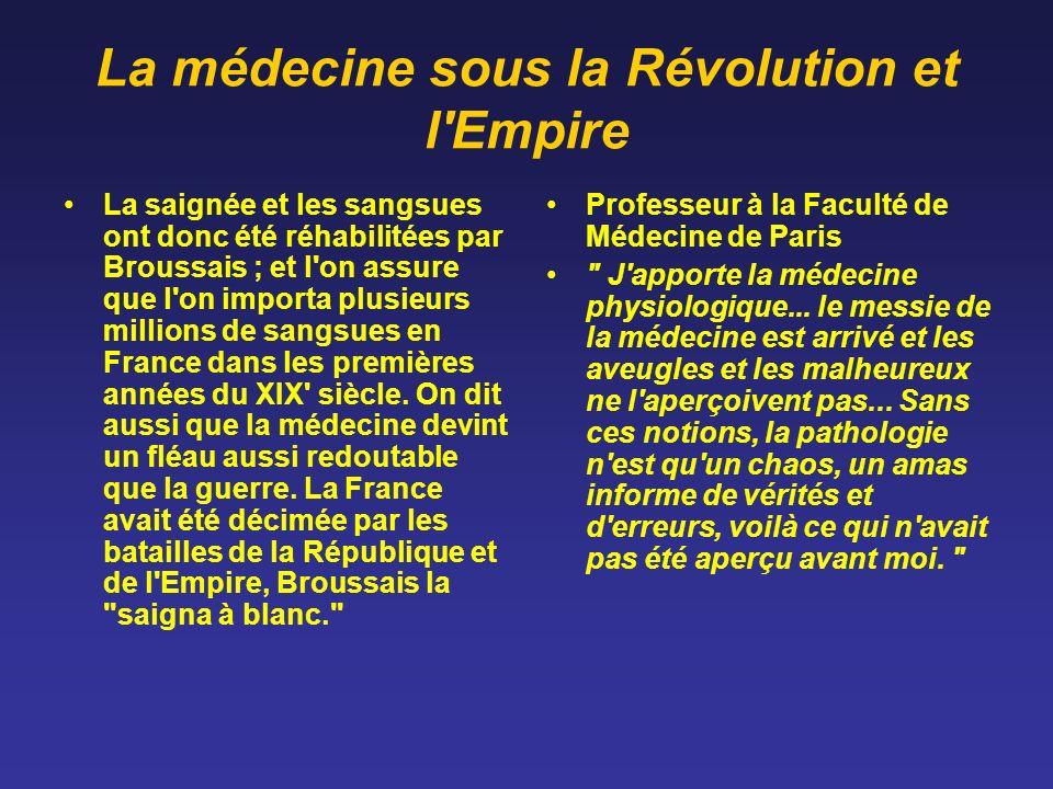 La médecine sous la Révolution et l'Empire La saignée et les sangsues ont donc été réhabilitées par Broussais ; et l'on assure que l'on importa plusie
