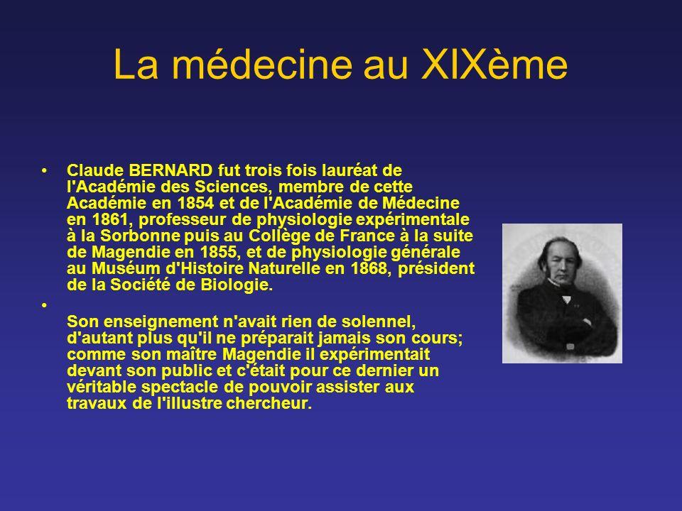 La médecine au XIXème Claude BERNARD fut trois fois lauréat de l'Académie des Sciences, membre de cette Académie en 1854 et de l'Académie de Médecine