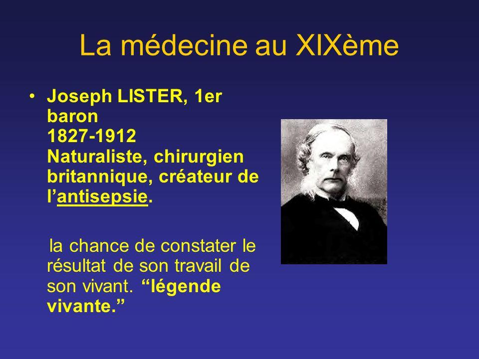 La médecine au XIXème Joseph LISTER, 1er baron 1827-1912 Naturaliste, chirurgien britannique, créateur de lantisepsie. la chance de constater le résul
