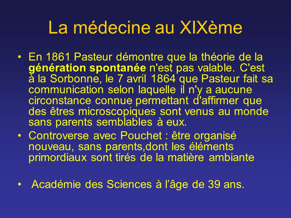 La médecine au XIXème En 1861 Pasteur démontre que la théorie de la génération spontanée n'est pas valable. C'est à la Sorbonne, le 7 avril 1864 que P