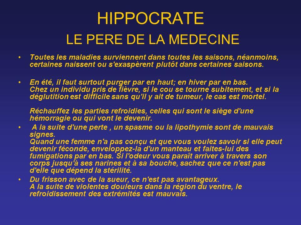 HIPPOCRATE LE PERE DE LA MEDECINE Toutes les maladies surviennent dans toutes les saisons, néanmoins, certaines naissent ou s'exaspèrent plutôt dans c