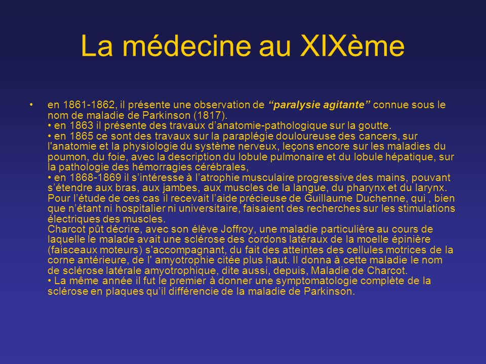 La médecine au XIXème en 1861-1862, il présente une observation de paralysie agitante connue sous le nom de maladie de Parkinson (1817). en 1863 il pr