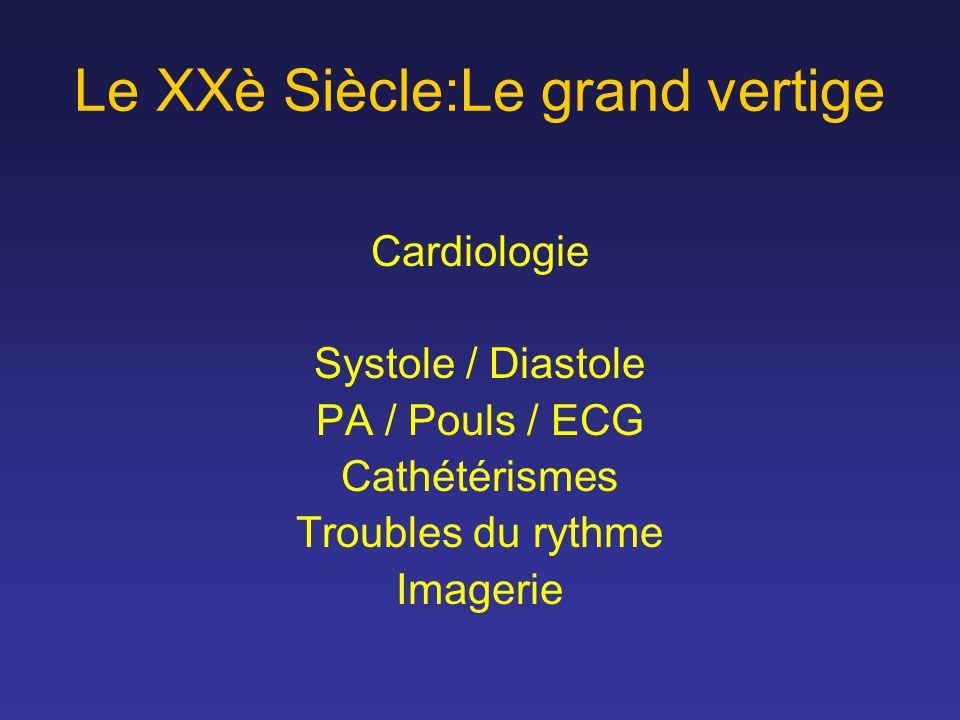 Le XXè Siècle:Le grand vertige Cardiologie Systole / Diastole PA / Pouls / ECG Cathétérismes Troubles du rythme Imagerie