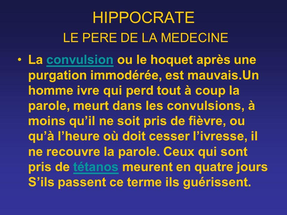 HIPPOCRATE LE PERE DE LA MEDECINE La convulsion ou le hoquet après une purgation immodérée, est mauvais.Un homme ivre qui perd tout à coup la parole,