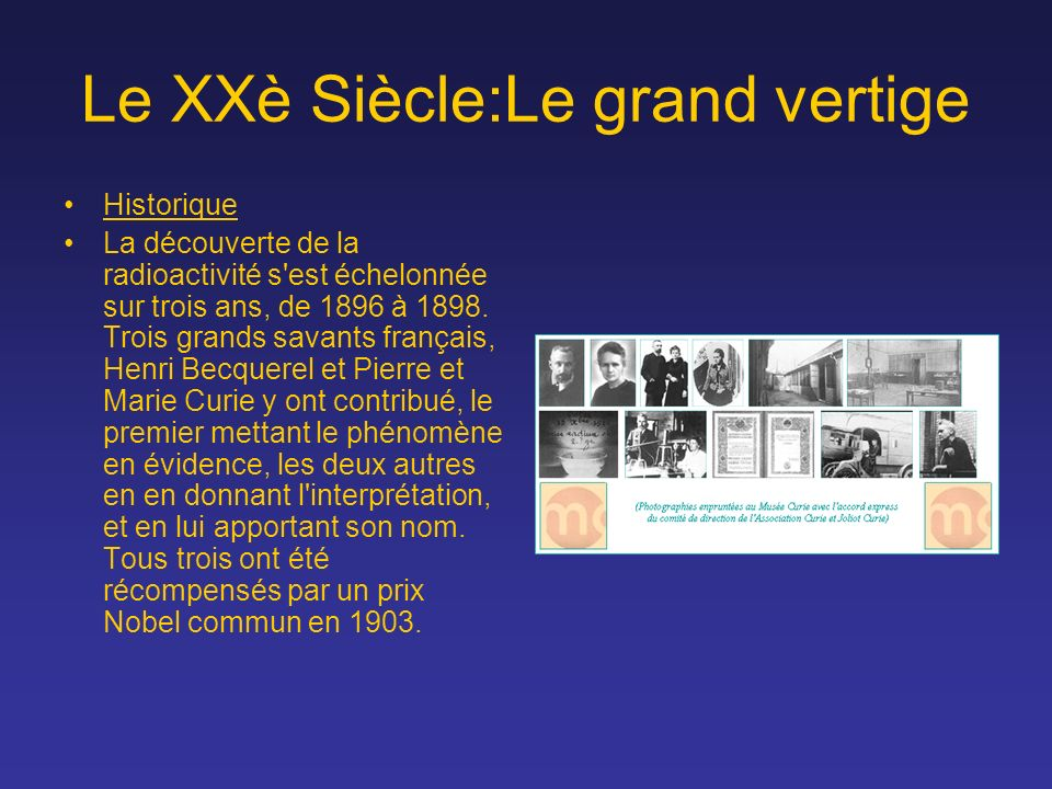 Le XXè Siècle:Le grand vertige Historique La découverte de la radioactivité s'est échelonnée sur trois ans, de 1896 à 1898. Trois grands savants franç