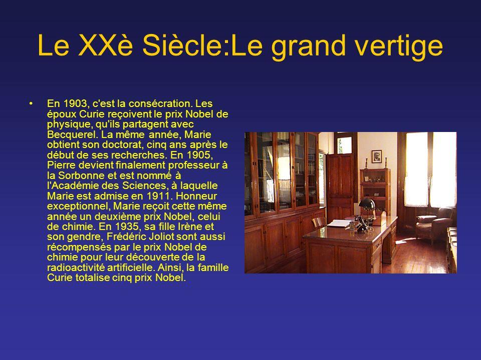 Le XXè Siècle:Le grand vertige En 1903, c'est la consécration. Les époux Curie reçoivent le prix Nobel de physique, qu'ils partagent avec Becquerel. L