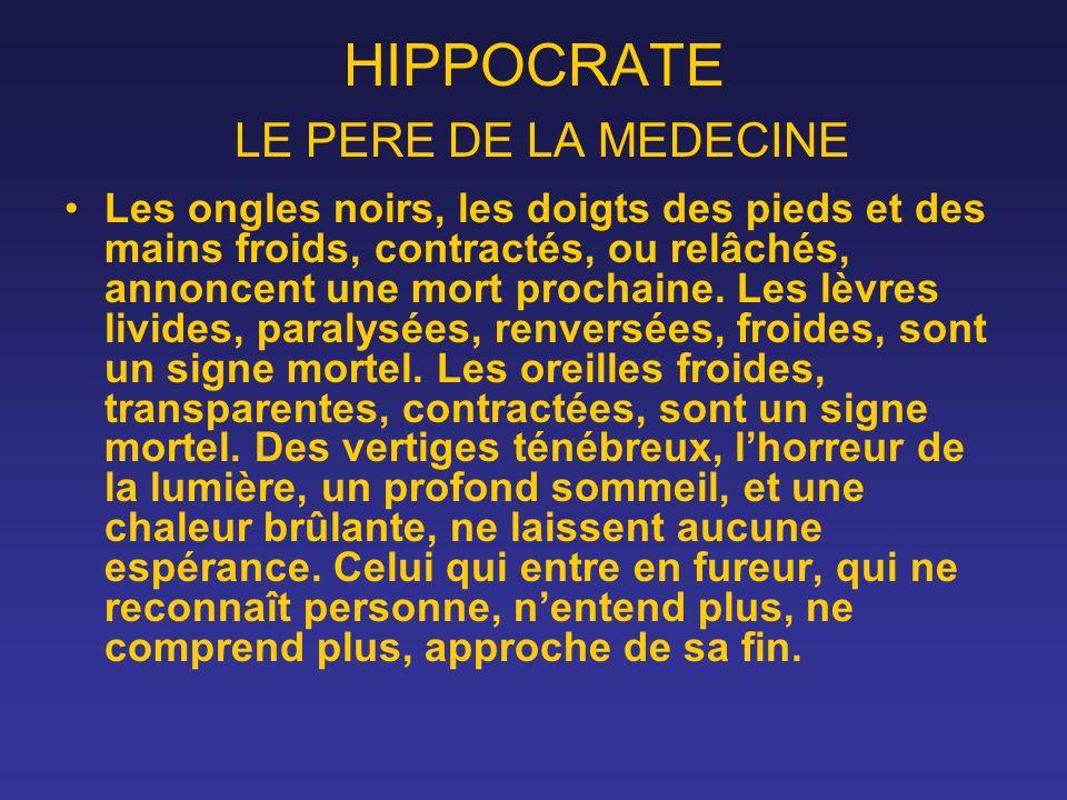 HIPPOCRATE LE PERE DE LA MEDECINE Les ongles noirs, les doigts des pieds et des mains froids, contractés, ou relâchés, annoncent une mort prochaine. L