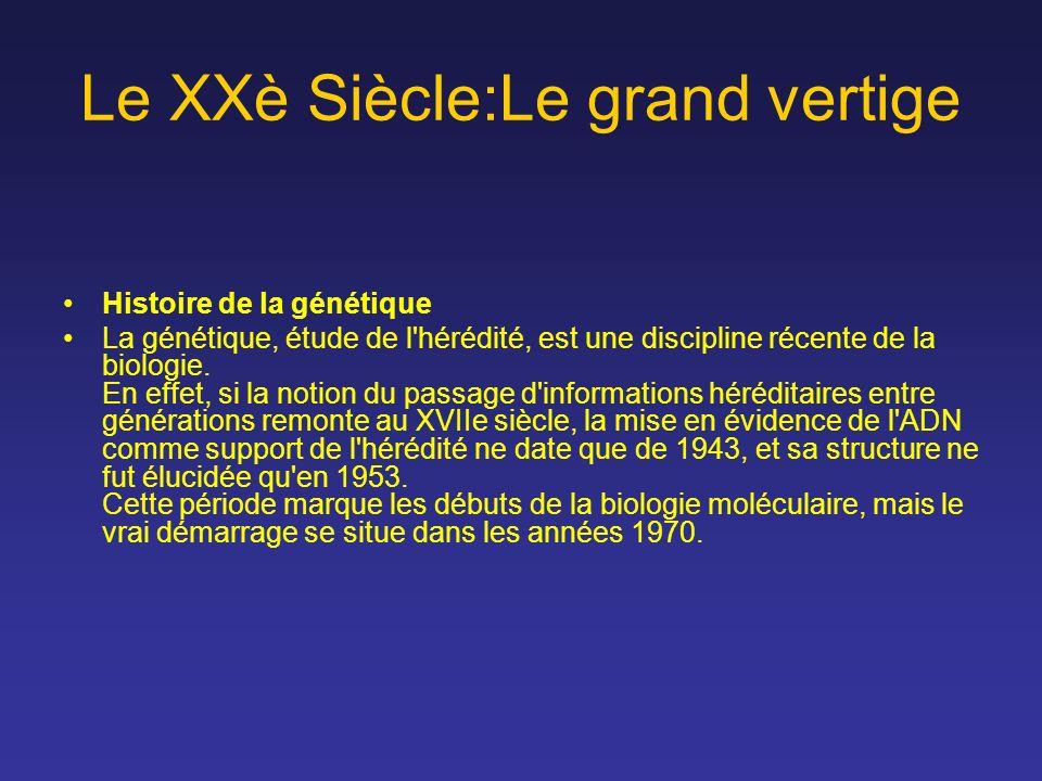 Le XXè Siècle:Le grand vertige Histoire de la génétique La génétique, étude de l'hérédité, est une discipline récente de la biologie. En effet, si la