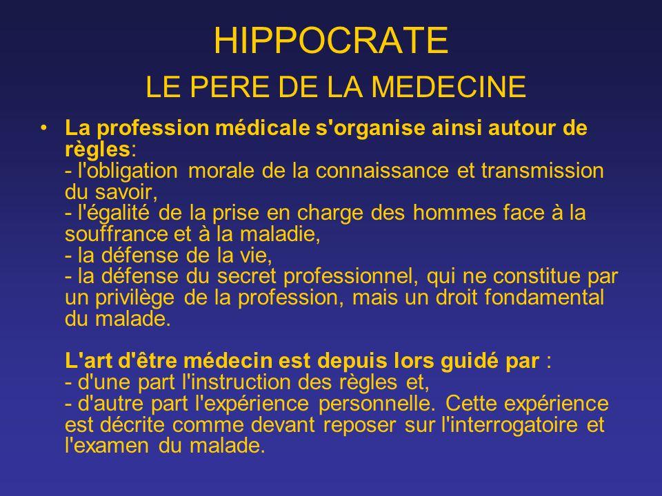 HIPPOCRATE LE PERE DE LA MEDECINE La profession médicale s'organise ainsi autour de règles: - l'obligation morale de la connaissance et transmission d