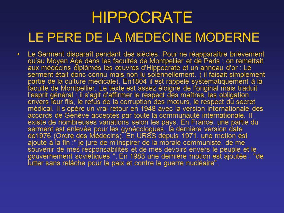 HIPPOCRATE LE PERE DE LA MEDECINE MODERNE Le Serment disparaît pendant des siècles. Pour ne réapparaître brièvement qu'au Moyen Age dans les facultés