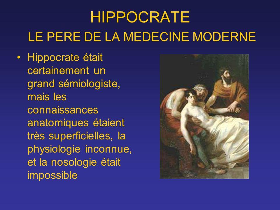 HIPPOCRATE LE PERE DE LA MEDECINE MODERNE Hippocrate était certainement un grand sémiologiste, mais les connaissances anatomiques étaient très superfi