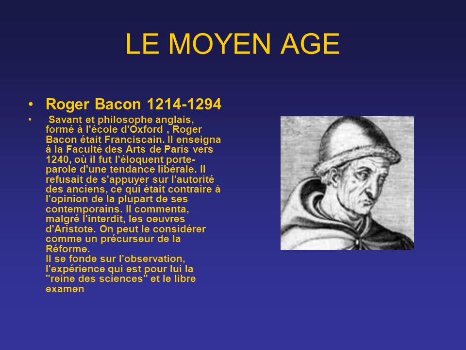 LE MOYEN AGE Roger Bacon 1214-1294 Savant et philosophe anglais, formé à l'école d'Oxford, Roger Bacon était Franciscain. Il enseigna à la Faculté des