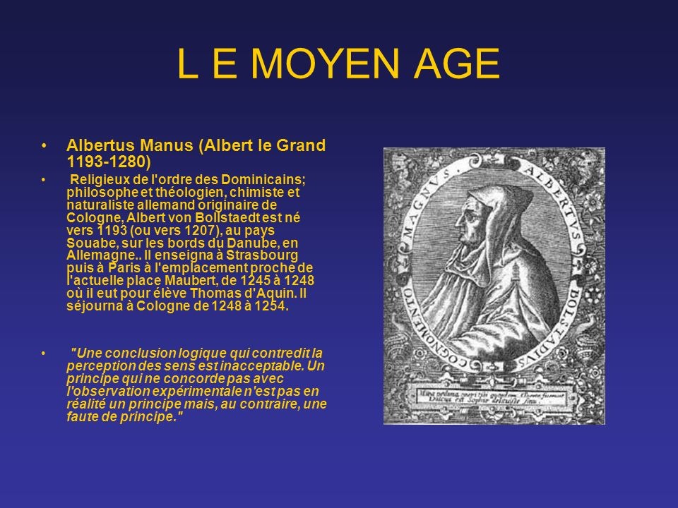 L E MOYEN AGE Albertus Manus (Albert le Grand 1193-1280) Religieux de l'ordre des Dominicains; philosophe et théologien, chimiste et naturaliste allem