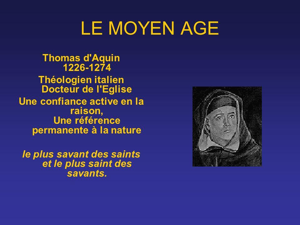 LE MOYEN AGE Thomas d'Aquin 1226-1274 Théologien italien Docteur de l'Eglise Une confiance active en la raison, Une référence permanente à la nature l